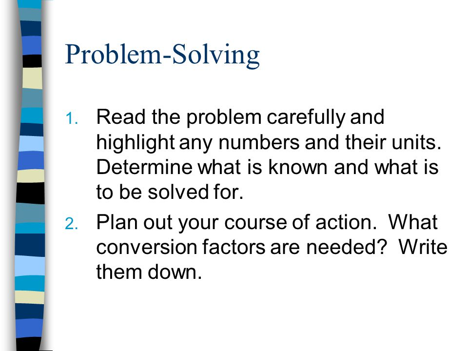 Problem-Solving Read the problem carefully and highlight any numbers and their units. Determine what is known and what is to be solved for.