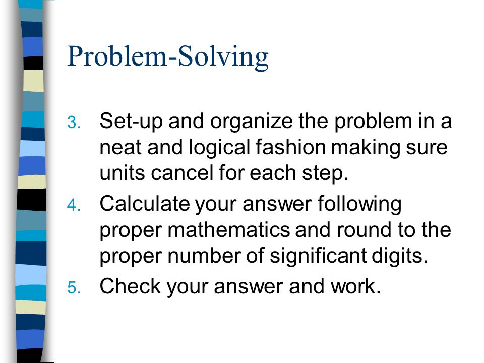 Problem-Solving Set-up and organize the problem in a neat and logical fashion making sure units cancel for each step.