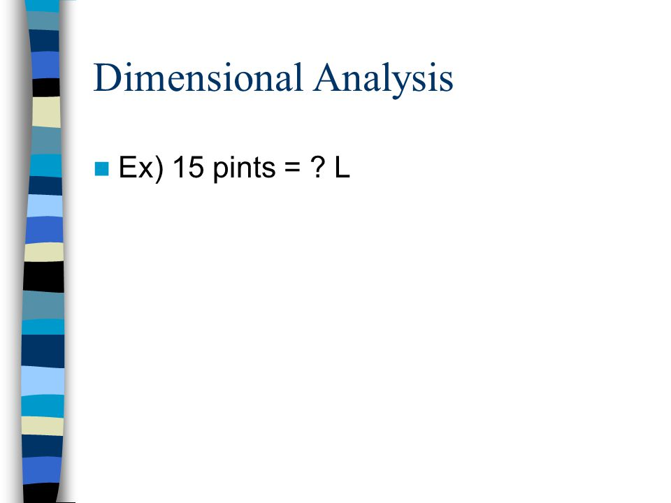 Dimensional Analysis Ex) 15 pints = L