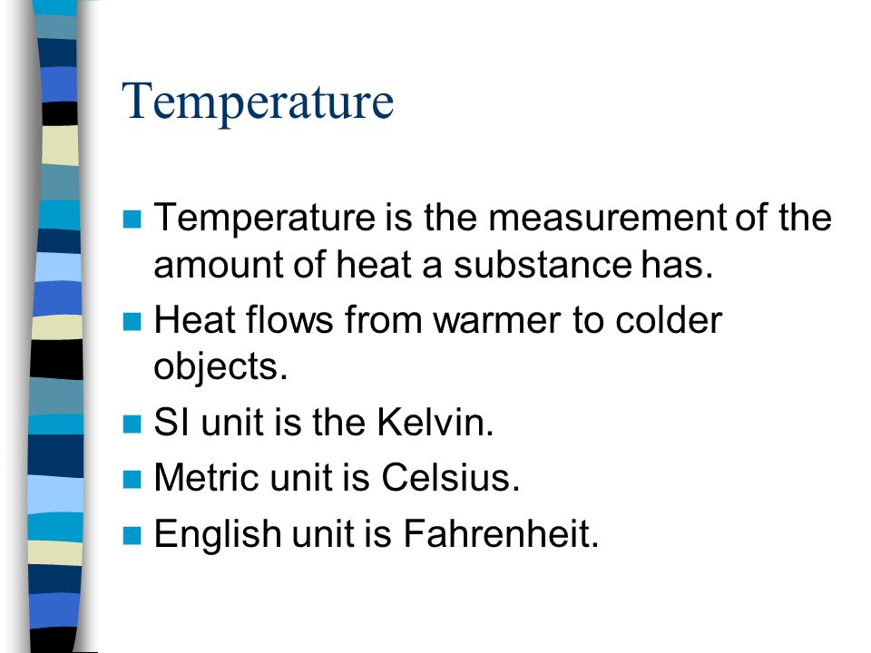 Temperature Temperature is the measurement of the amount of heat a substance has. Heat flows from warmer to colder objects.