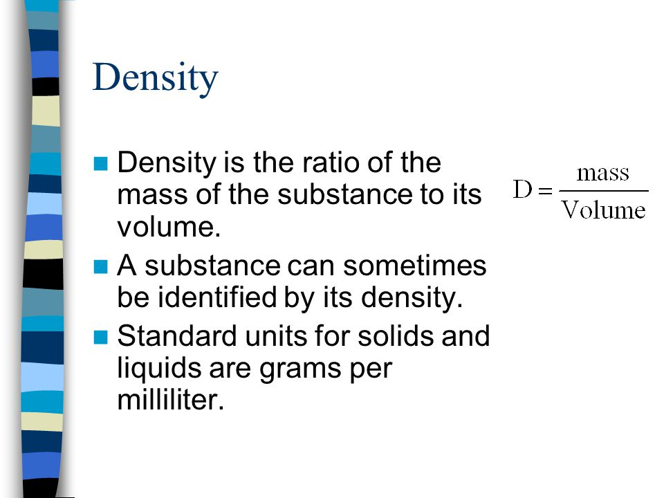Density Density is the ratio of the mass of the substance to its volume. A substance can sometimes be identified by its density.