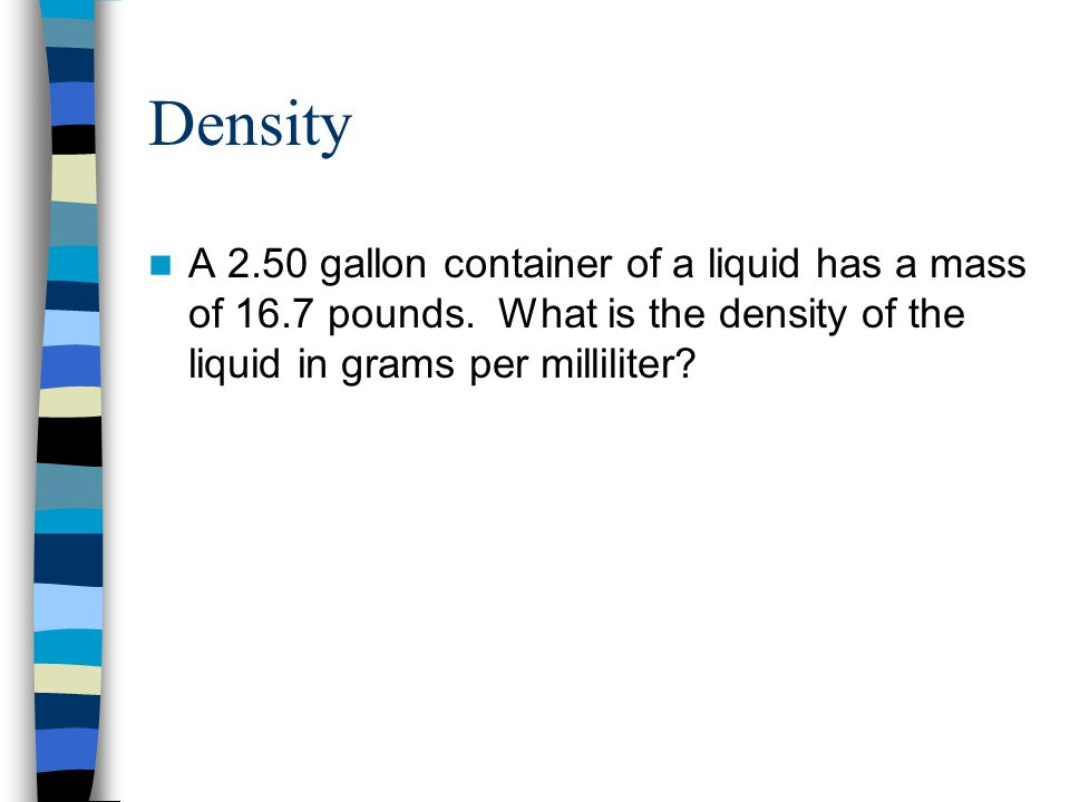Density A 2.50 gallon container of a liquid has a mass of 16.7 pounds.