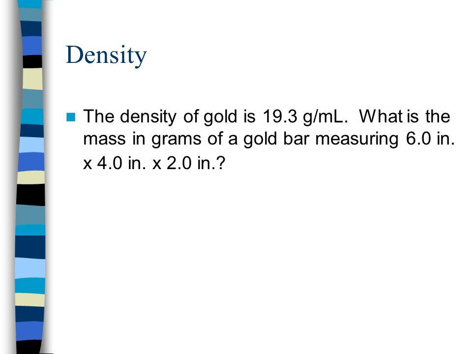 Density The density of gold is 19.3 g/mL.