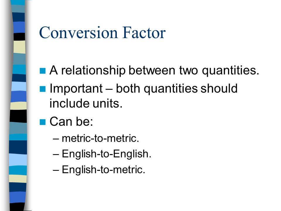 Conversion Factor A relationship between two quantities.