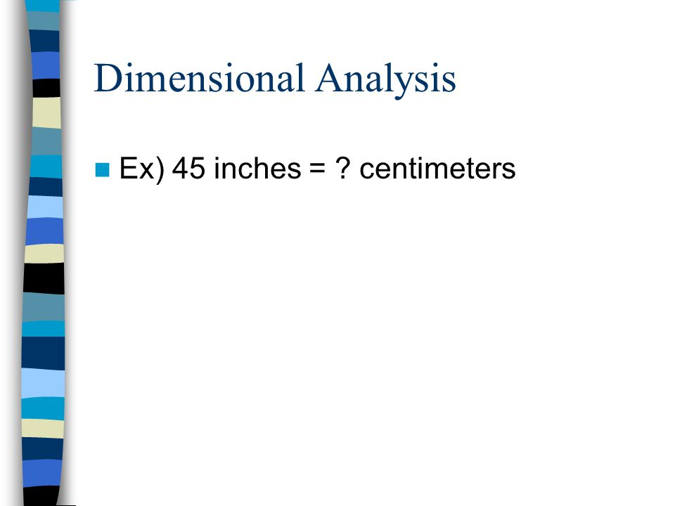 Dimensional Analysis Ex) 45 inches = centimeters