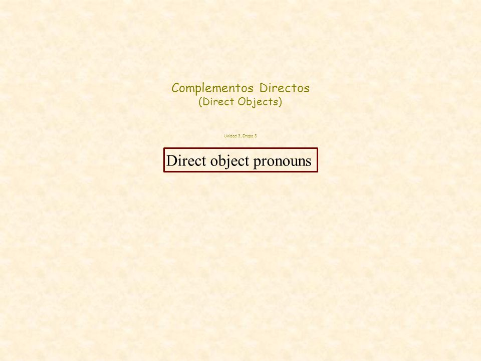 Complementos Directos (Direct Objects) Unidad 3, Etapa 3