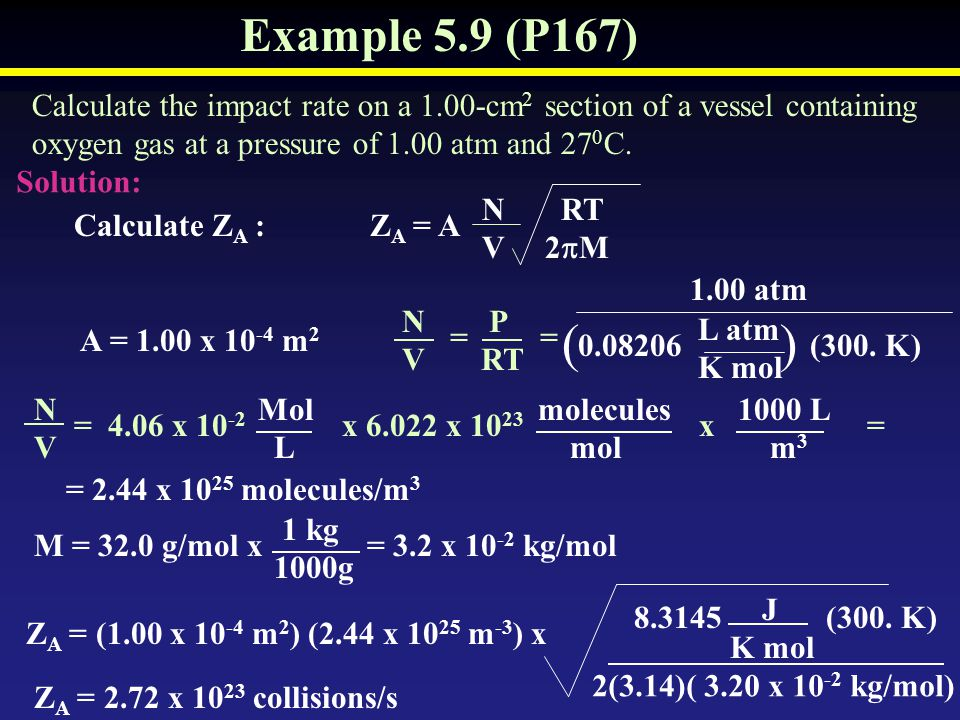Example 5.9 (P167) Calculate the impact rate on a 1.00-cm2 section of a vessel containing. oxygen gas at a pressure of 1.00 atm and 270C.
