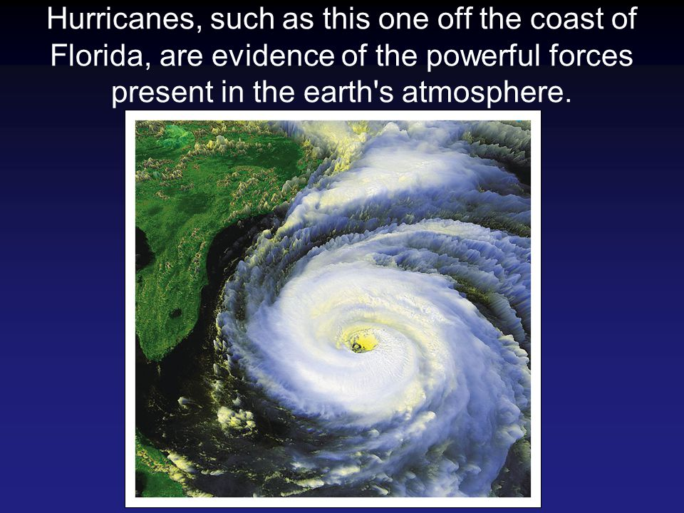 Hurricanes, such as this one off the coast of Florida, are evidence of the powerful forces present in the earth s atmosphere.