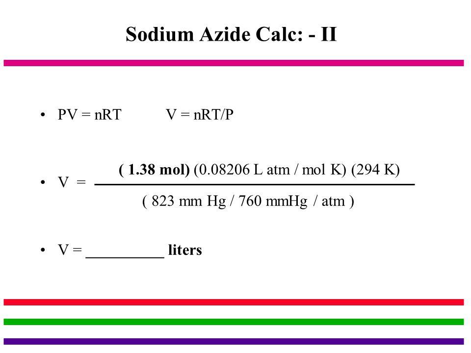 Sodium Azide Calc: - II PV = nRT V = nRT/P V =