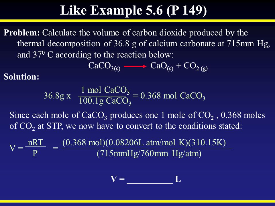 Like Example 5.6 (P 149) Problem: Calculate the volume of carbon dioxide produced by the.