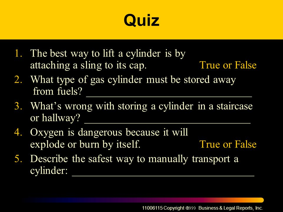 Quiz 1. The best way to lift a cylinder is by attaching a sling to its cap. True or False.