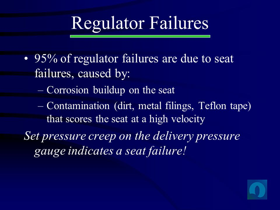 Regulator Failures 95% of regulator failures are due to seat failures, caused by: Corrosion buildup on the seat.