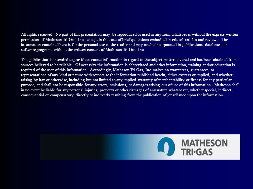 All rights reserved. No part of this presentation may be reproduced or used in any form whatsoever without the express written permission of Matheson Tri-Gas, Inc.; except in the case of brief quotations embodied in critical articles and reviews. The