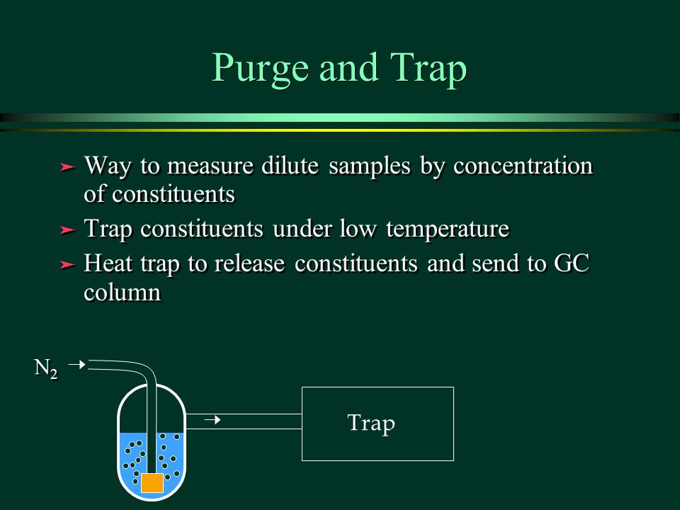 Purge and Trap Way to measure dilute samples by concentration of constituents. Trap constituents under low temperature.