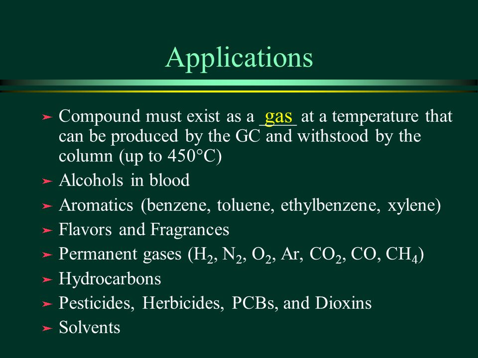 Applications gas. Compound must exist as a ____ at a temperature that can be produced by the GC and withstood by the column (up to 450°C)