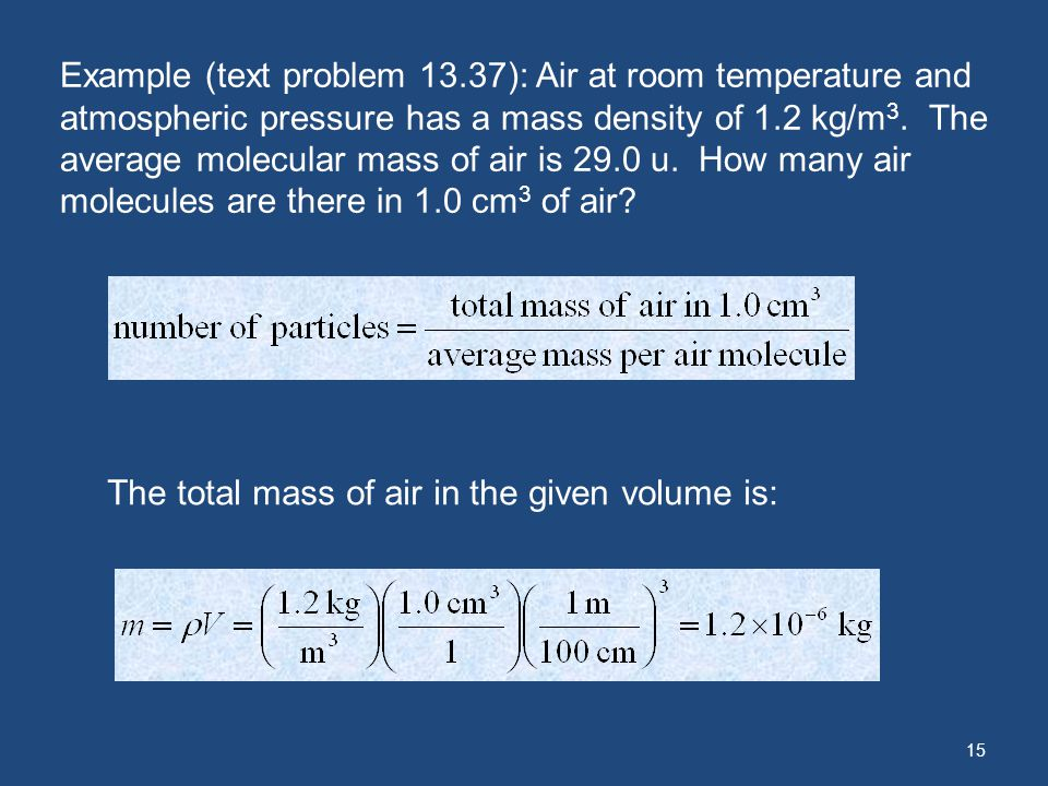 Example (text problem 13.37): Air at room temperature and atmospheric pressure has a mass density of 1.2 kg/m3. The average molecular mass of air is 29.0 u. How many air molecules are there in 1.0 cm3 of air