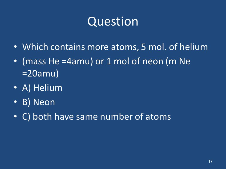 Question Which contains more atoms, 5 mol. of helium