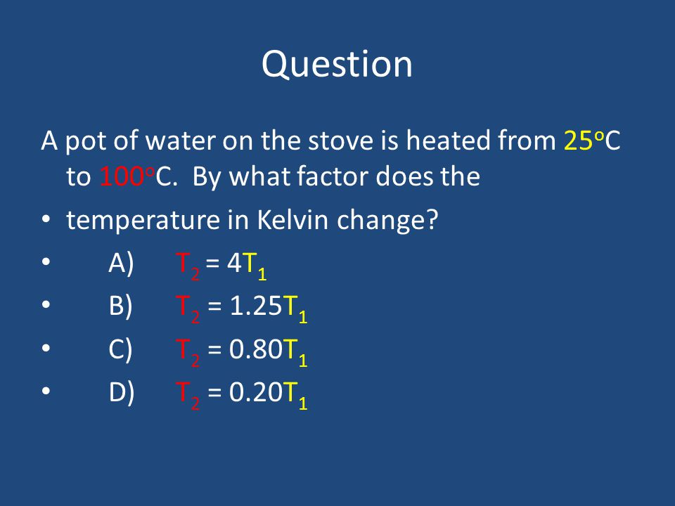 Question A pot of water on the stove is heated from 25oC to 100oC. By what factor does the. temperature in Kelvin change