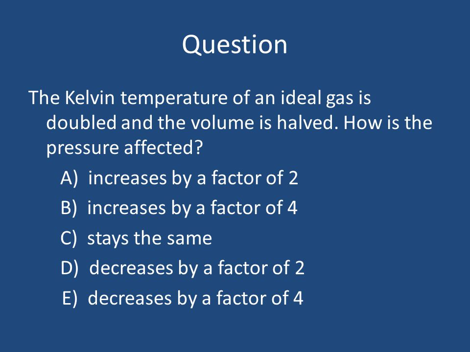 Question The Kelvin temperature of an ideal gas is doubled and the volume is halved. How is the pressure affected