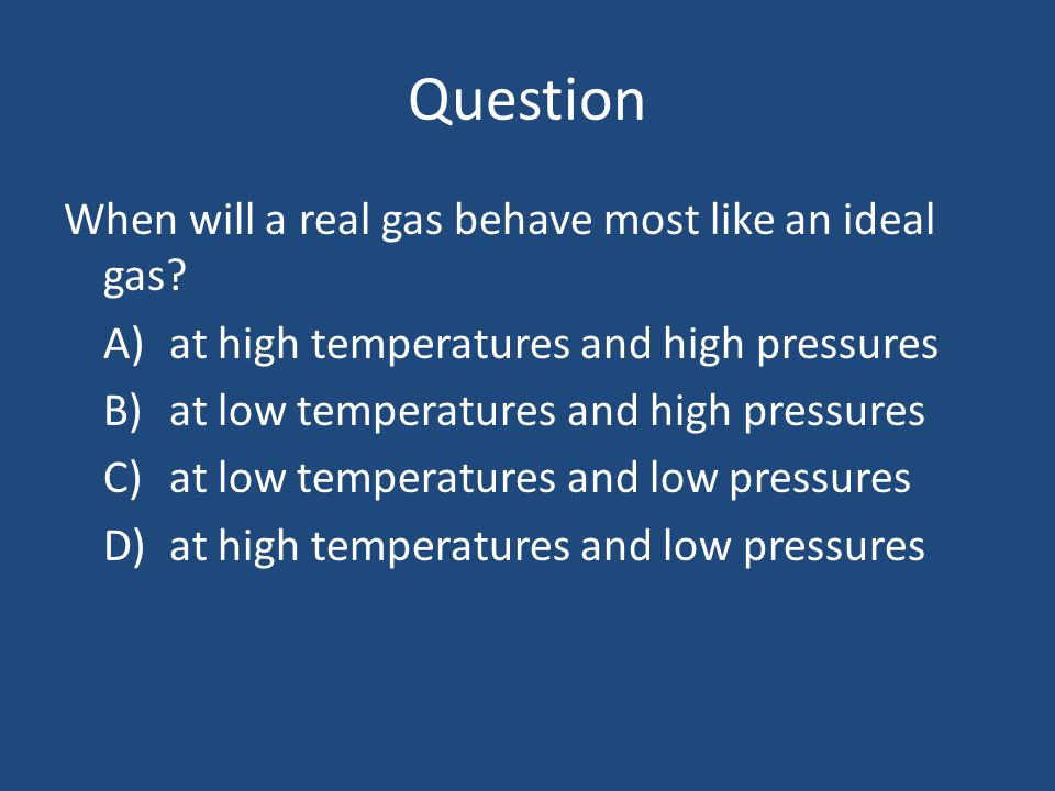 Question When will a real gas behave most like an ideal gas