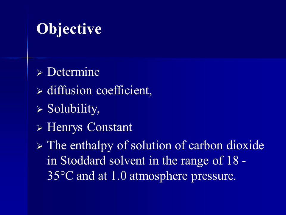 Objective Determine diffusion coefficient, Solubility, Henrys Constant
