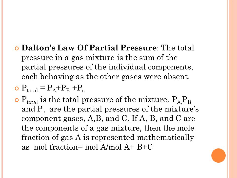 Dalton's Law Of Partial Pressure: The total pressure in a gas mixture is the sum of the partial pressures of the individual components, each behaving as the other gases were absent.