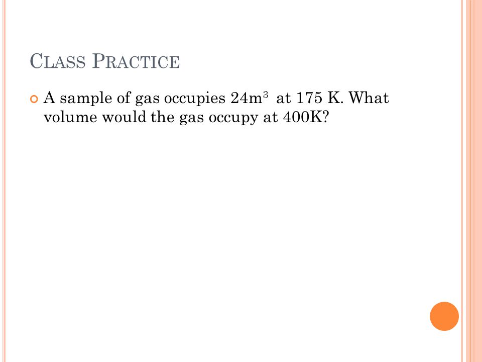 Class Practice A sample of gas occupies 24m3 at 175 K. What volume would the gas occupy at 400K