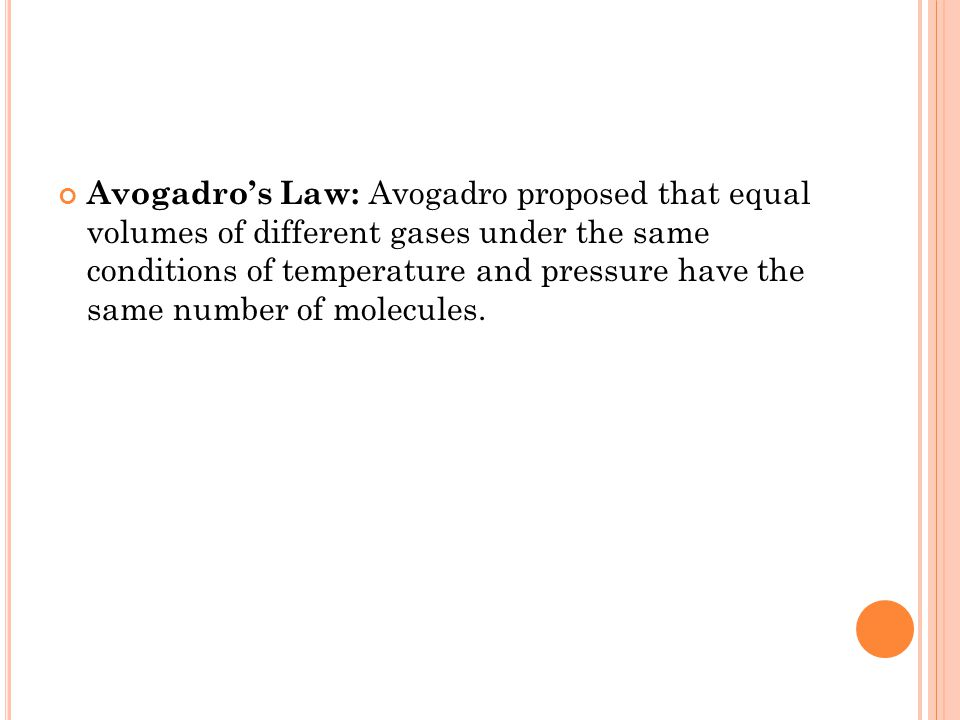 Avogadro's Law: Avogadro proposed that equal volumes of different gases under the same conditions of temperature and pressure have the same number of molecules.