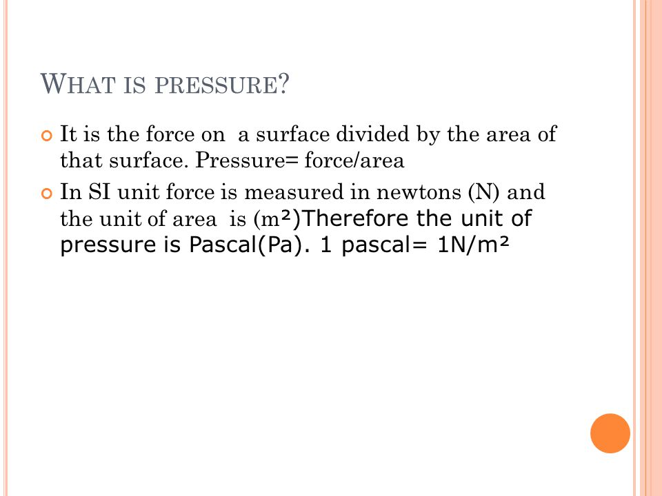 What is pressure It is the force on a surface divided by the area of that surface. Pressure= force/area.