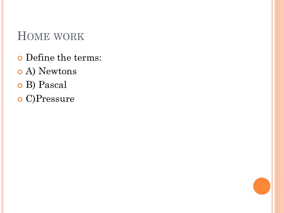Home work Define the terms: A) Newtons B) Pascal C)Pressure