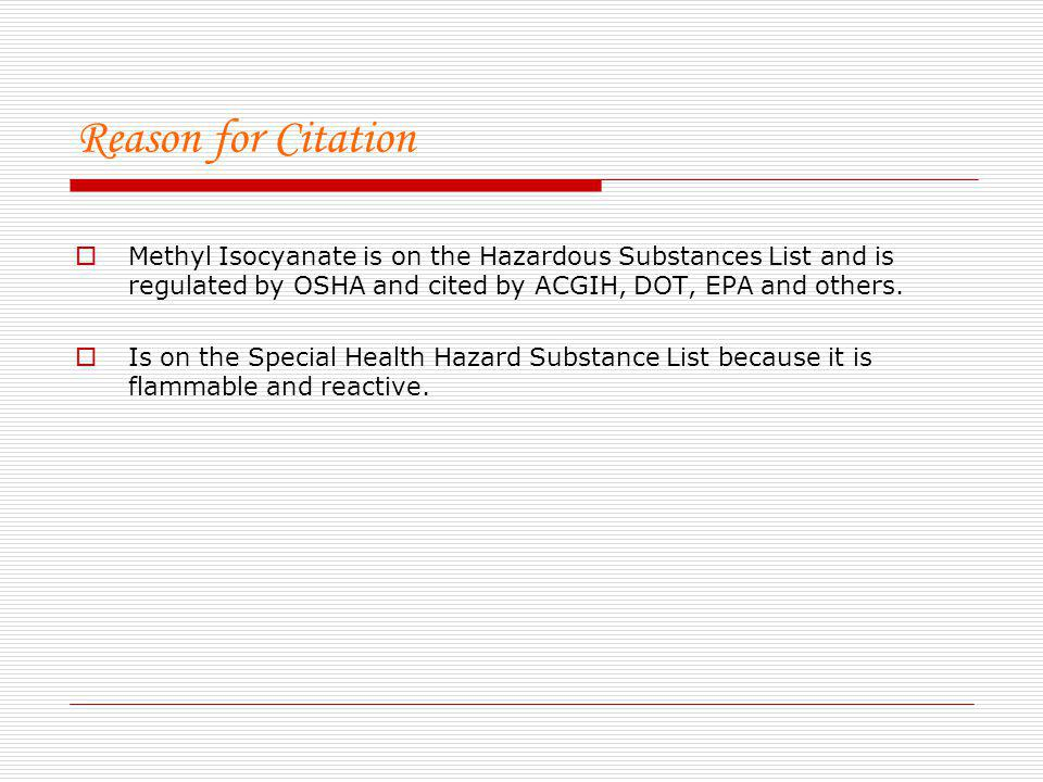 Reason for Citation Methyl Isocyanate is on the Hazardous Substances List and is regulated by OSHA and cited by ACGIH, DOT, EPA and others.