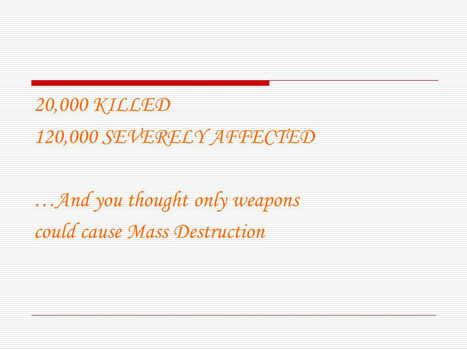 20,000 KILLED 120,000 SEVERELY AFFECTED …And you thought only weapons could cause Mass Destruction