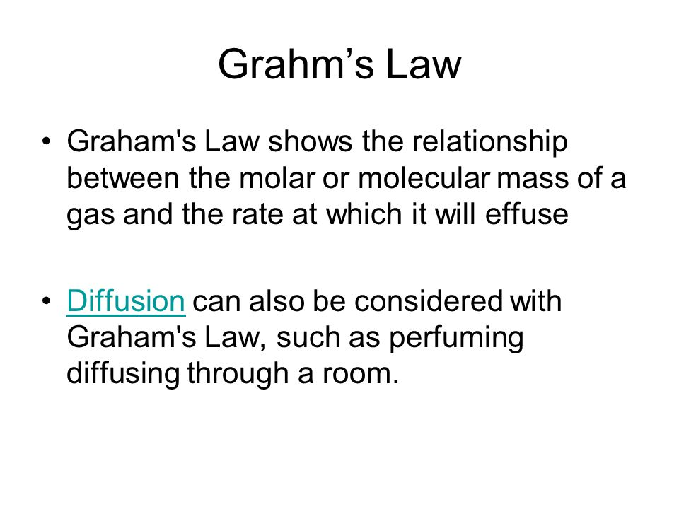 Grahm's Law Graham s Law shows the relationship between the molar or molecular mass of a gas and the rate at which it will effuse.
