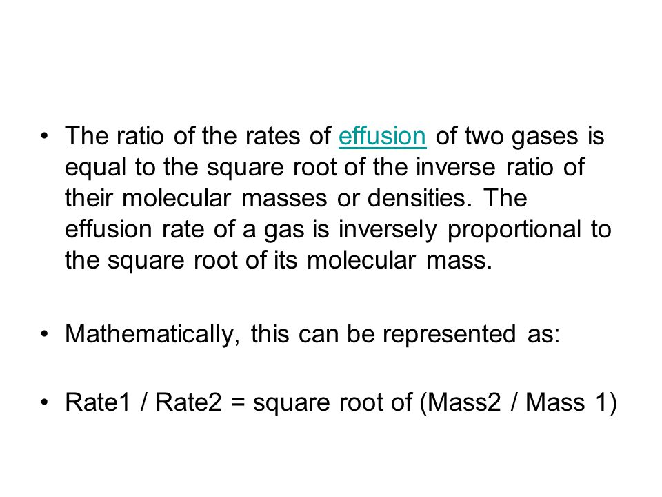 The ratio of the rates of effusion of two gases is equal to the square root of the inverse ratio of their molecular masses or densities. The effusion rate of a gas is inversely proportional to the square root of its molecular mass.