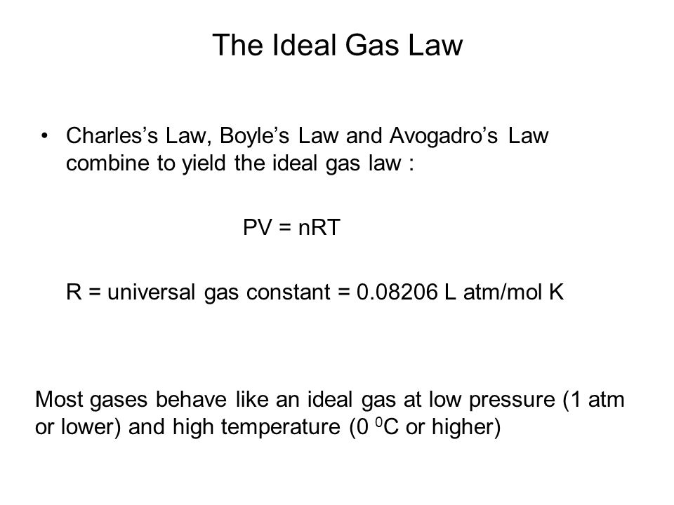 The Ideal Gas Law Charles's Law, Boyle's Law and Avogadro's Law combine to yield the ideal gas law :