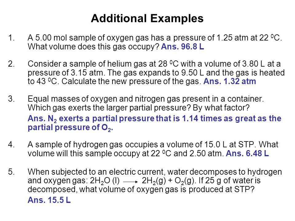 Additional Examples A 5.00 mol sample of oxygen gas has a pressure of 1.25 atm at 22 0C. What volume does this gas occupy Ans. 96.8 L.