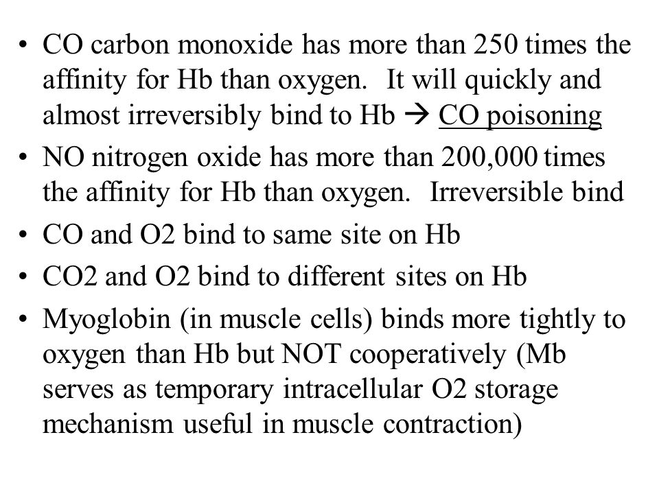 CO carbon monoxide has more than 250 times the affinity for Hb than oxygen. It will quickly and almost irreversibly bind to Hb  CO poisoning