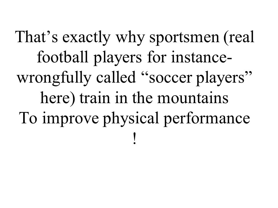 That's exactly why sportsmen (real football players for instance- wrongfully called soccer players here) train in the mountains To improve physical performance !