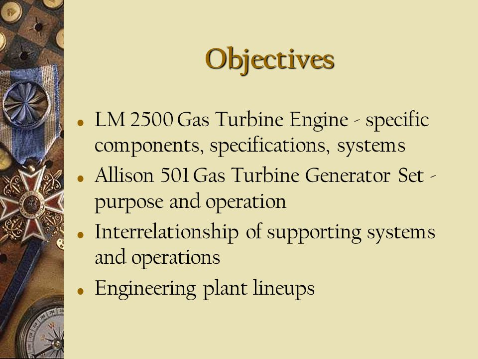Objectives LM 2500 Gas Turbine Engine - specific components, specifications, systems. Allison 501 Gas Turbine Generator Set - purpose and operation.