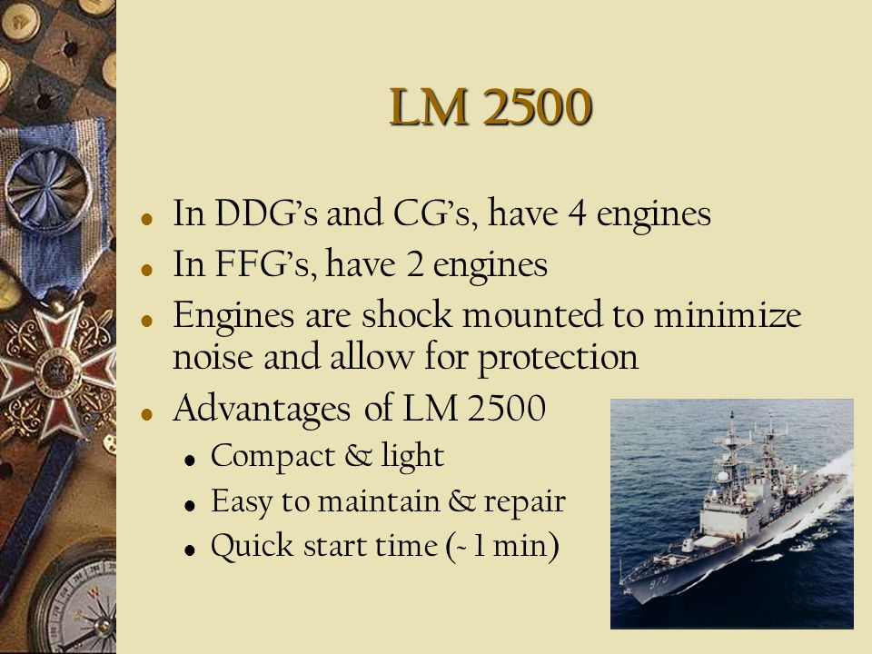 LM 2500 In DDG's and CG's, have 4 engines In FFG's, have 2 engines