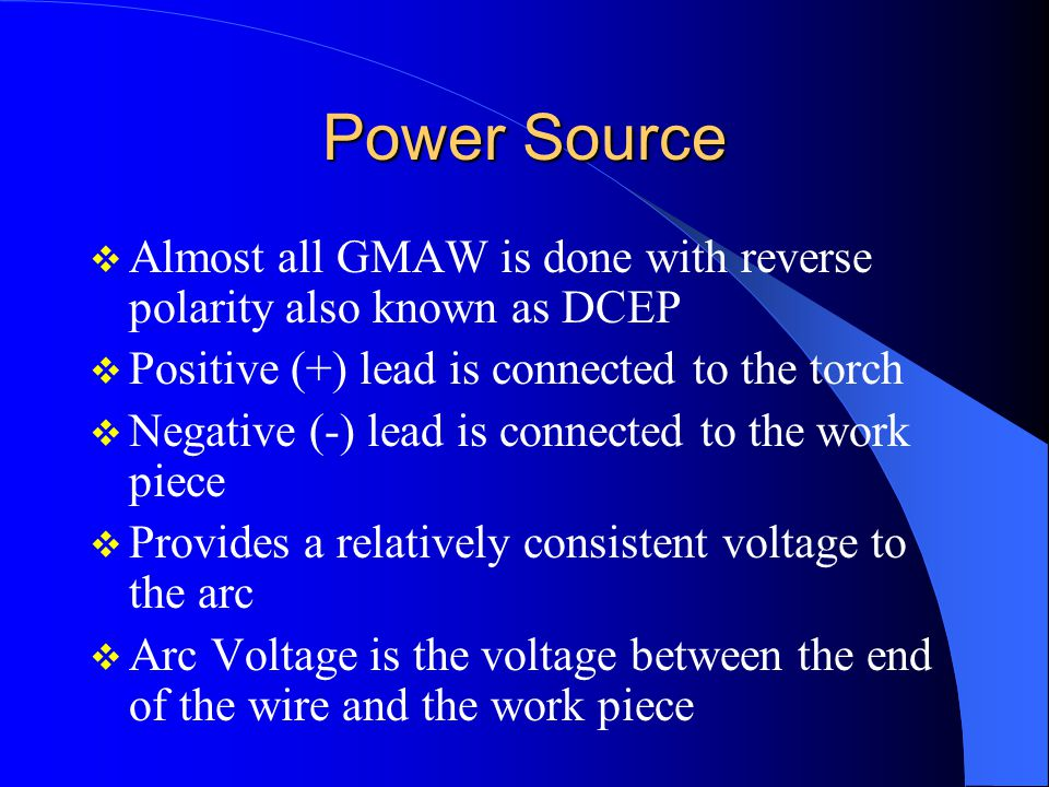 Power Source Almost all GMAW is done with reverse polarity also known as DCEP. Positive (+) lead is connected to the torch.