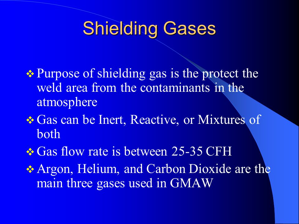 Shielding Gases Purpose of shielding gas is the protect the weld area from the contaminants in the atmosphere.