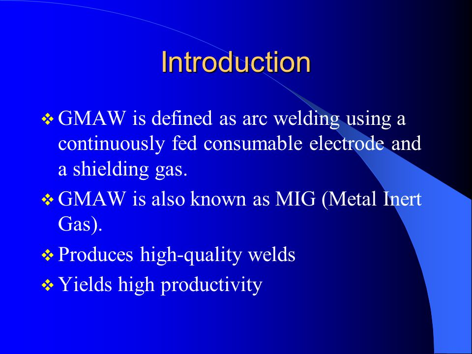 Introduction GMAW is defined as arc welding using a continuously fed consumable electrode and a shielding gas.