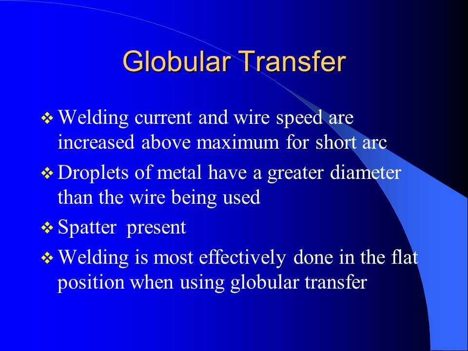 Globular Transfer Welding current and wire speed are increased above maximum for short arc.