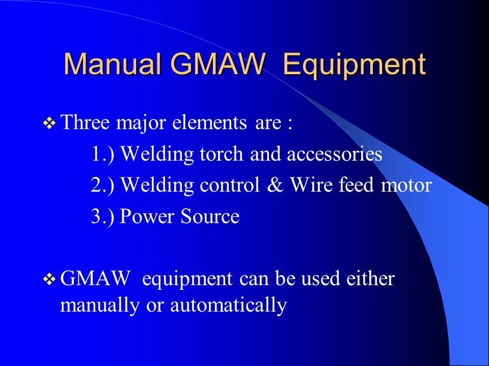 Manual GMAW Equipment Three major elements are :