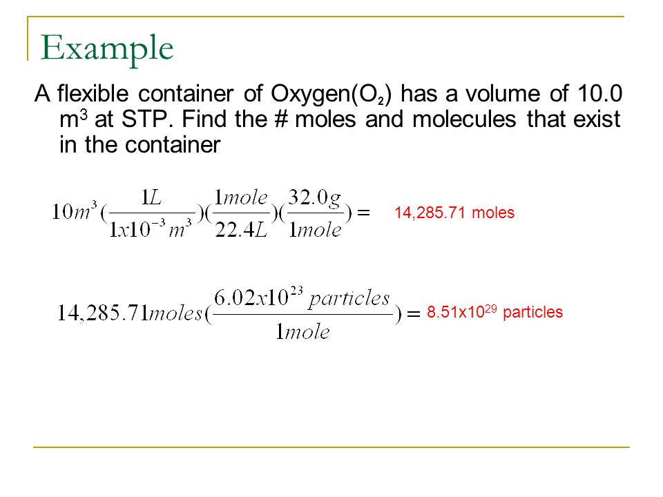 Example A flexible container of Oxygen(O2) has a volume of 10.0 m3 at STP. Find the # moles and molecules that exist in the container.