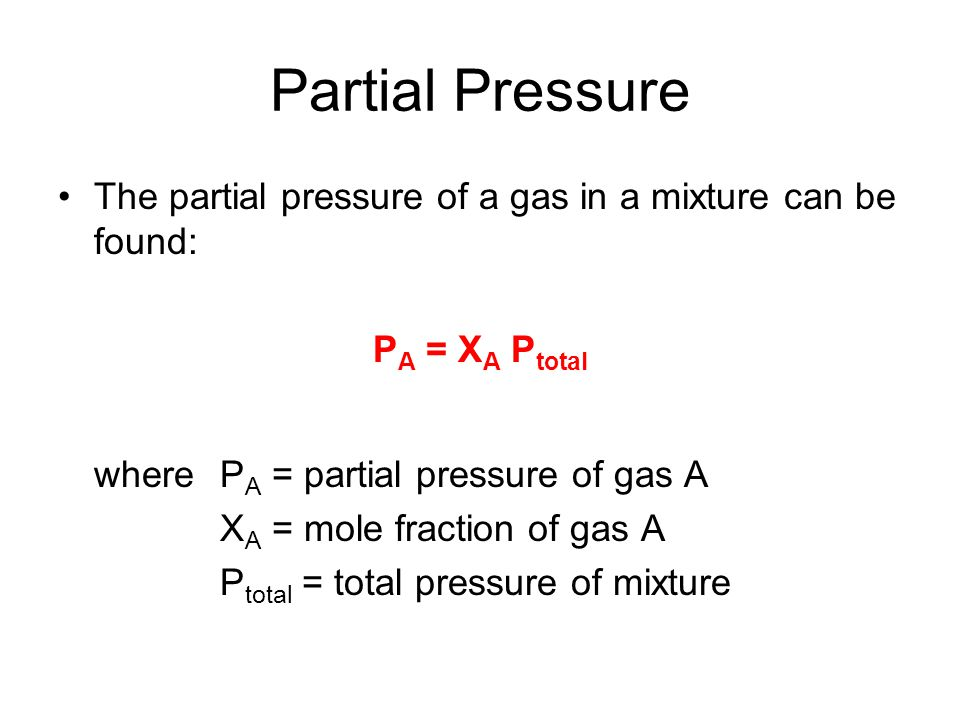 Partial Pressure The partial pressure of a gas in a mixture can be found: PA = XA Ptotal. where PA = partial pressure of gas A.