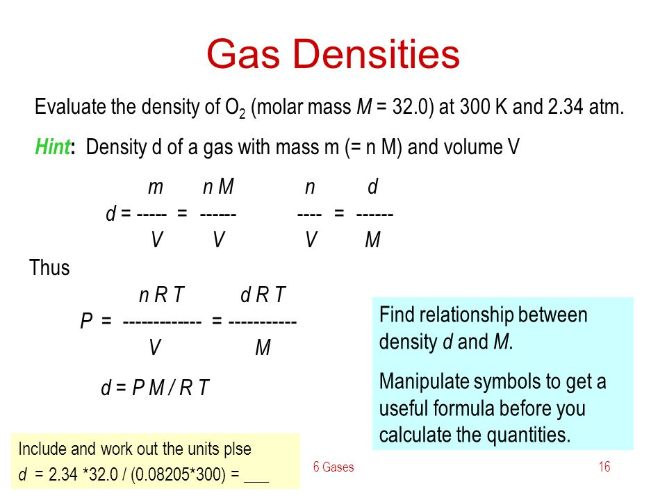 Gas Densities Evaluate the density of O2 (molar mass M = 32.0) at 300 K and 2.34 atm. Hint: Density d of a gas with mass m (= n M) and volume V.