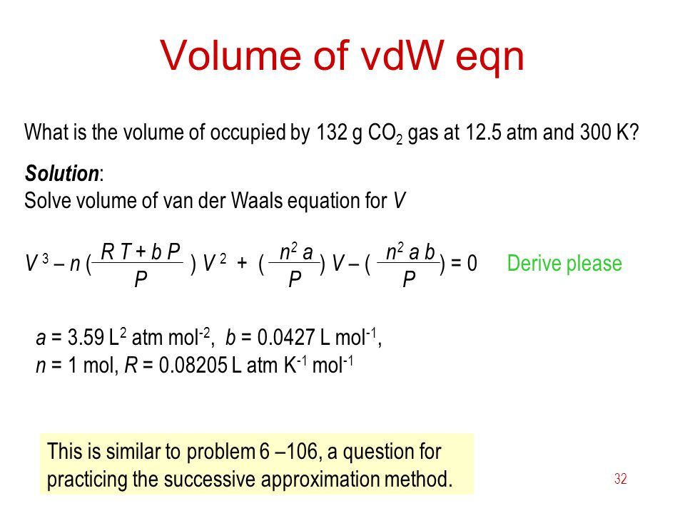 Volume of vdW eqn What is the volume of occupied by 132 g CO2 gas at 12.5 atm and 300 K Solution: Solve volume of van der Waals equation for V.