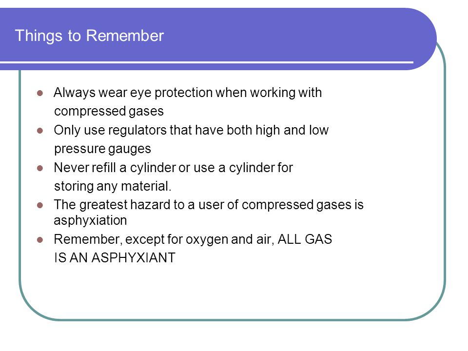 Things to Remember Always wear eye protection when working with